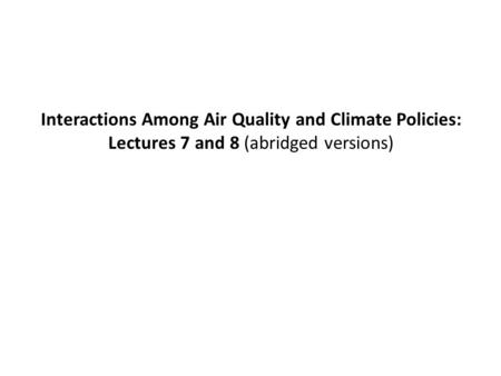 Interactions Among Air Quality and Climate Policies: Lectures 7 and 8 (abridged versions)