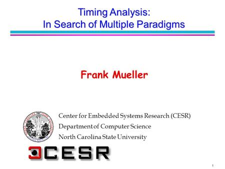 1 Center for Embedded Systems Research (CESR) Department of Computer Science North Carolina State University Frank Mueller Timing Analysis: In Search of.
