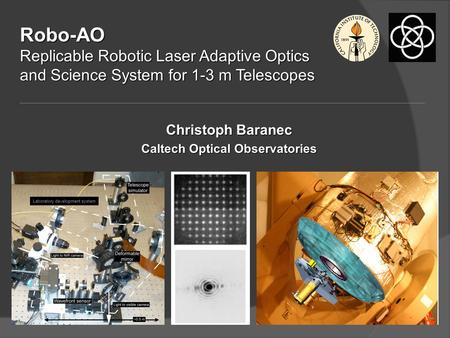 Robo-AO Replicable Robotic Laser Adaptive Optics and Science System for 1-3 m Telescopes Christoph Baranec Caltech Optical Observatories Laboratory development.