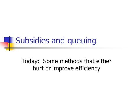 Subsidies and queuing Today: Some methods that either hurt or improve efficiency.