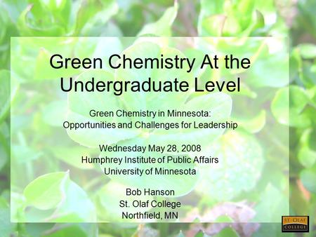 Green Chemistry At the Undergraduate Level Green Chemistry in Minnesota: Opportunities and Challenges for Leadership Wednesday May 28, 2008 Humphrey Institute.
