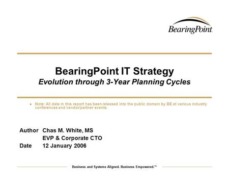Business and Systems Aligned. Business Empowered. TM BearingPoint IT Strategy Evolution through 3-Year Planning Cycles AuthorChas M. White, MS EVP & Corporate.