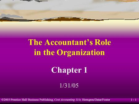 ©2003 Prentice Hall Business Publishing, Cost Accounting 11/e, Horngren/Datar/Foster 1 - 1 The Accountant's Role in the Organization Chapter 1 1/31/05.