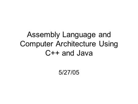 Assembly Language and Computer Architecture Using C++ and Java 5/27/05.