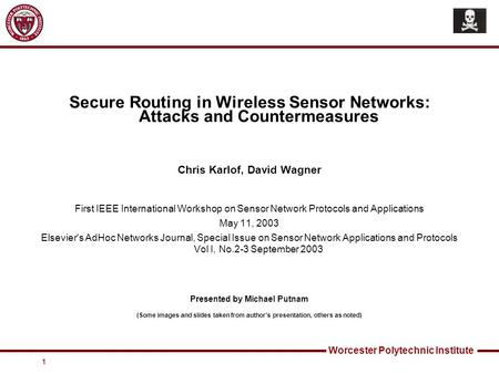 Worcester Polytechnic Institute 1 Secure Routing in Wireless Sensor Networks: Attacks and Countermeasures Chris Karlof, David Wagner First IEEE International.