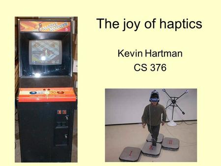The joy of haptics Kevin Hartman CS 376. Haptic Uses Control –Discrete –Continuous Information –State –Feedback Communication –Sticky channels –Annotations.