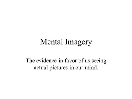 Mental Imagery The evidence in favor of us seeing actual pictures in our mind.