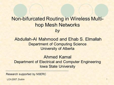 LCN 2007, Dublin 1 Non-bifurcated Routing in Wireless Multi- hop Mesh Networks by Abdullah-Al Mahmood and Ehab S. Elmallah Department of Computing Science.