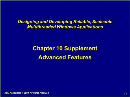 7-1 JMH Associates © 2003, All rights reserved Designing and Developing Reliable, Scaleable Multithreaded Windows Applications Chapter 10 Supplement Advanced.