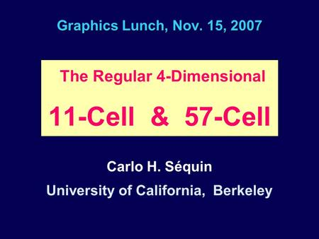 Graphics Lunch, Nov. 15, 2007 The Regular 4-Dimensional 11-Cell & 57-Cell Carlo H. Séquin University of California, Berkeley.