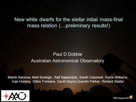 New white dwarfs for the stellar initial mass-final mass relation (…preliminary results!) Paul D Dobbie Australian Astronomical Observatory 16th August.