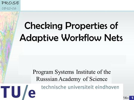 A 14← department of mathematics and computer science PROSE 05-10-06 1 Checking Properties of Adaptive Workflow Nets K. van Hee, I. Lomazova, O. Oanea,