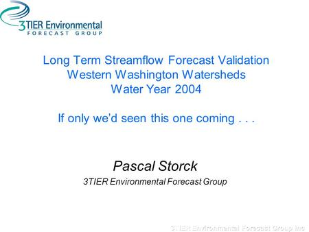 Long Term Streamflow Forecast Validation Western Washington Watersheds Water Year 2004 If only we'd seen this one coming... Pascal Storck 3TIER Environmental.