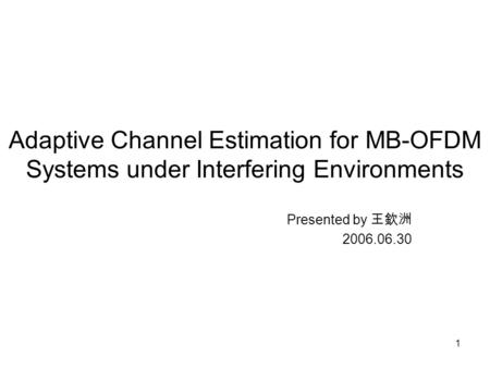 1 Adaptive Channel Estimation for MB-OFDM Systems under Interfering Environments Presented by 王欽洲 2006.06.30.