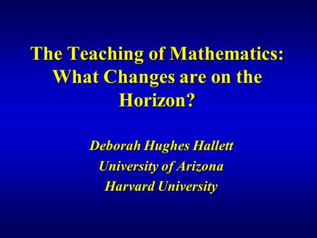 The Teaching of Mathematics: What Changes are on the Horizon? Deborah Hughes Hallett University of Arizona Harvard University.