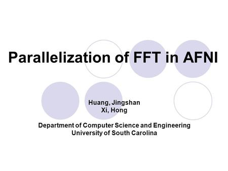 Parallelization of FFT in AFNI Huang, Jingshan Xi, Hong Department of Computer Science and Engineering University of South Carolina.