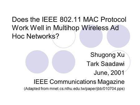 Does the IEEE 802.11 MAC Protocol Work Well in Multihop Wireless Ad Hoc Networks? Shugong Xu Tark Saadawi June, 2001 IEEE Communications Magazine (Adapted.