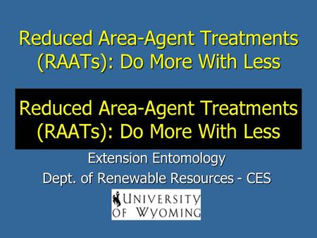 Reduced Area-Agent Treatments (RAATs): Do More With Less Scott Schell and Alex Latchininsky Extension Entomology Dept. of Renewable Resources - CES.