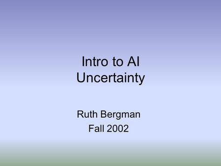 Intro to AI Uncertainty Ruth Bergman Fall 2002. Why Not Use Logic? Suppose I want to write down rules about medical diagnosis: Diagnostic rules: A x has(x,sorethroat)