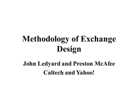 Methodology of Exchange Design John Ledyard and Preston McAfee Caltech and Yahoo!