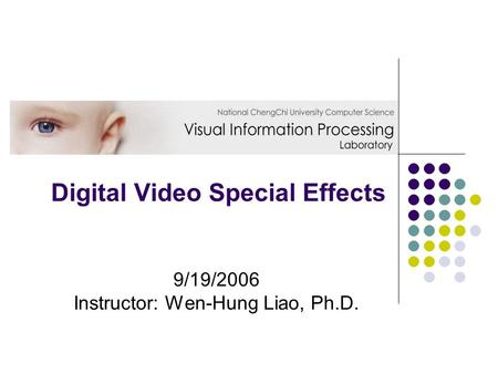 Digital Video Special Effects 9/19/2006 Instructor: Wen-Hung Liao, Ph.D.