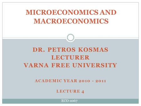 DR. PETROS KOSMAS LECTURER VARNA FREE UNIVERSITY ACADEMIC YEAR 2010 - 2011 LECTURE 4 MICROECONOMICS AND MACROECONOMICS ECO-1067.