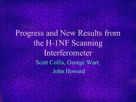 Progress and New Results from the H-1NF Scanning Interferometer Scott Collis, George Warr, John Howard.