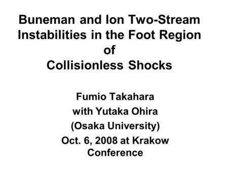 Buneman and Ion Two-Stream Instabilities in the Foot Region of Collisionless Shocks Fumio Takahara with Yutaka Ohira (Osaka University) Oct. 6, 2008 at.
