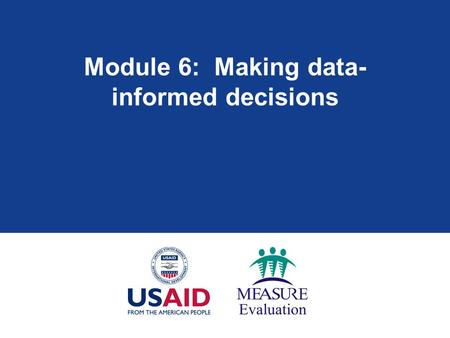 Module 6: Making data- informed decisions. Module 6: Learning objectives  Review role of M&E in program improvement  Identify priority decisions and.