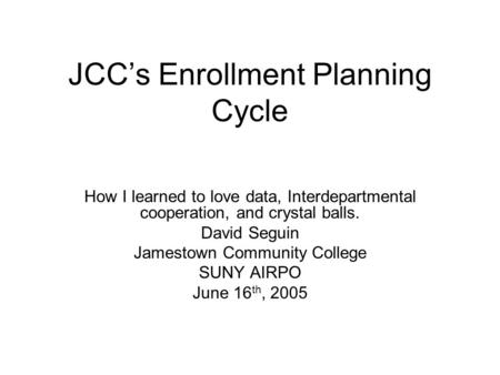JCC's Enrollment Planning Cycle How I learned to love data, Interdepartmental cooperation, and crystal balls. David Seguin Jamestown Community College.