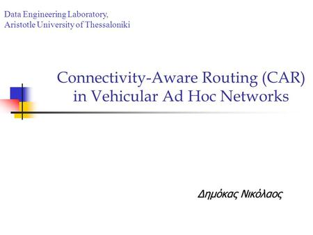 Connectivity-Aware Routing (CAR) in Vehicular Ad Hoc Networks Δημόκας Νικόλαος Data Engineering Laboratory, Aristotle University of Thessaloniki.