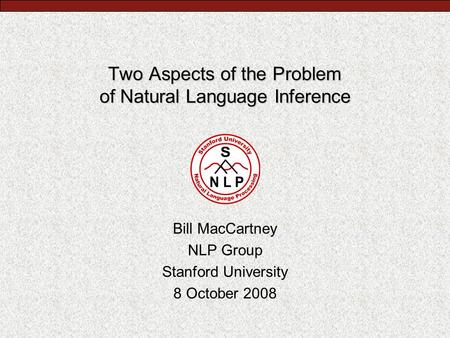 Two Aspects of the Problem of Natural Language Inference Bill MacCartney NLP Group Stanford University 8 October 2008.