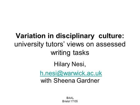BAAL Bristol 17/05 Variation in disciplinary culture: university tutors' views on assessed writing tasks Hilary Nesi, with Sheena.