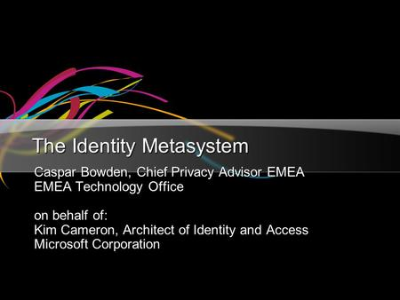 The Identity Metasystem Caspar Bowden, Chief Privacy Advisor EMEA EMEA Technology Office on behalf of: Kim Cameron, Architect of Identity and Access Microsoft.