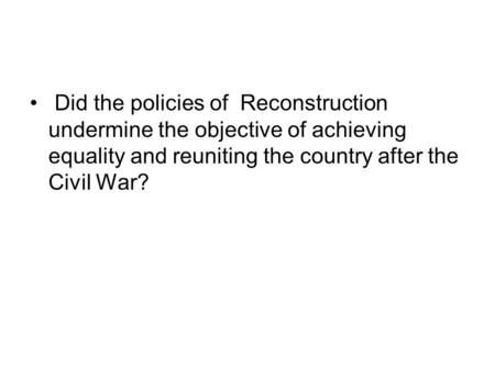 Did the policies of Reconstruction undermine the objective of achieving equality and reuniting the country after the Civil War?