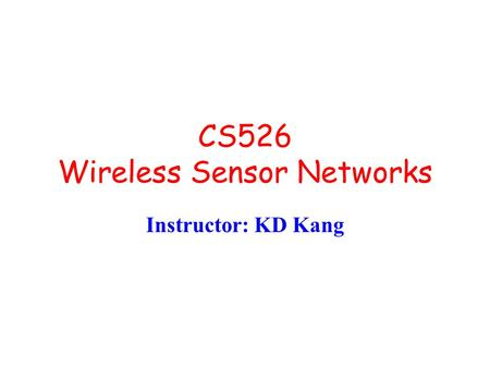 CS526 Wireless Sensor Networks Instructor: KD Kang.