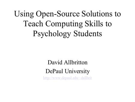 Using Open-Source Solutions to Teach Computing Skills to Psychology Students David Allbritton DePaul University