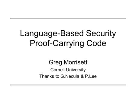 Language-Based Security Proof-Carrying Code Greg Morrisett Cornell University Thanks to G.Necula & P.Lee.