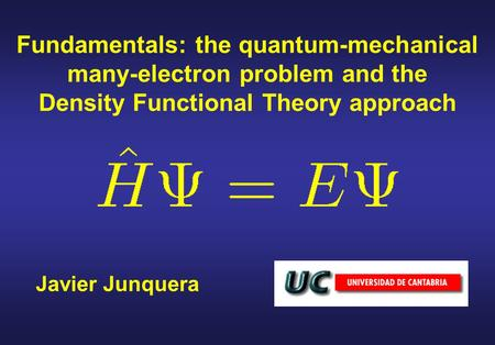 Fundamentals: the quantum-mechanical many-electron problem and the Density Functional Theory approach Javier Junquera.