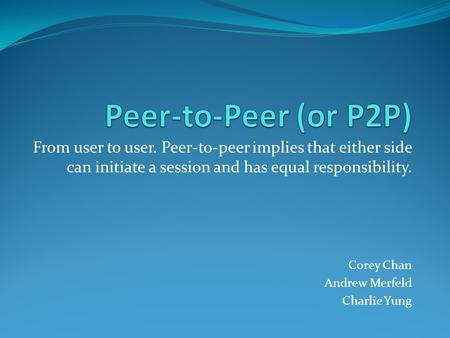 Peer-to-Peer (or P2P) From user to user. Peer-to-peer implies that either side can initiate a session and has equal responsibility. Corey Chan Andrew Merfeld.