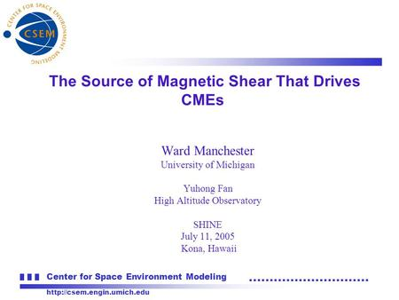 Center for Space Environment Modeling  Ward Manchester University of Michigan Yuhong Fan High Altitude Observatory SHINE July.