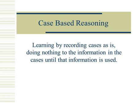 Case Based Reasoning Learning by recording cases as is, doing nothing to the information in the cases until that information is used.