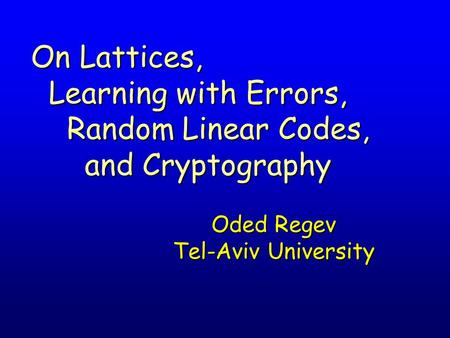 Oded Regev Tel-Aviv University On Lattices, Learning with Errors, Learning with Errors, Random Linear Codes, Random Linear Codes, and Cryptography and.