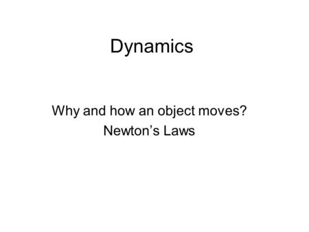 Dynamics Why and how an object moves? Newton's Laws.