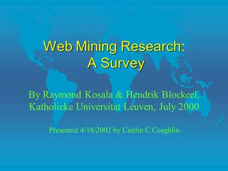 WebMiningResearch ASurvey Web Mining Research: A Survey By Raymond Kosala & Hendrik Blockeel, Katholieke Universitat Leuven, July 2000 Presented 4/18/2002.
