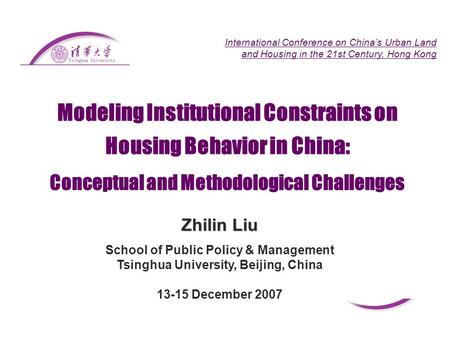 Modeling Institutional Constraints on Housing Behavior in China: Zhilin Liu School of Public Policy & Management Tsinghua University, Beijing, China 13-15.