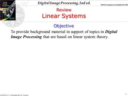 Digital Image Processing, 2nd ed. www. imageprocessingbook.com © 2001 R. C. Gonzalez & R. E. Woods 1 Objective To provide background material in support.