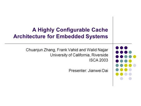 A Highly Configurable Cache Architecture for Embedded Systems Chuanjun Zhang, Frank Vahid and Walid Najjar University of California, Riverside ISCA 2003.