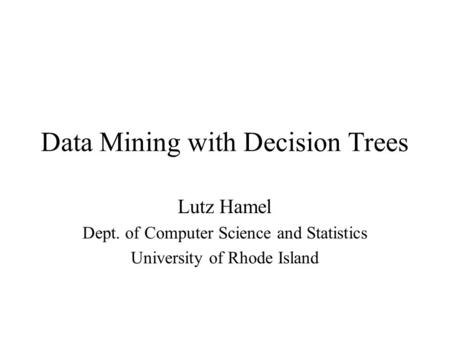 Data Mining with Decision Trees Lutz Hamel Dept. of Computer Science and Statistics University of Rhode Island.