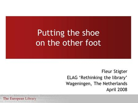 Putting the shoe on the other foot Fleur Stigter ELAG 'Rethinking the library' Wageningen, The Netherlands April 2008.